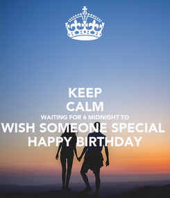 Poster: KEEP CALM WAITING FOR 6 MIDNIGHT TO WISH SOMEONE SPECIAL  HAPPY BIRTHDAY