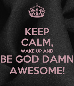 Poster: KEEP CALM, WAKE UP AND BE GOD DAMN AWESOME!