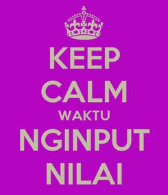 Poster: KEEP CALM WAKTU NGINPUT NILAI