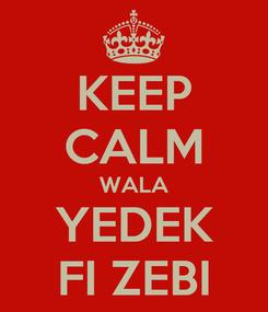 Poster: KEEP CALM WALA YEDEK FI ZEBI