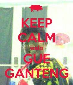Poster: KEEP CALM walo GUE GANTENG