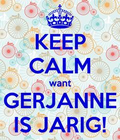 Poster: KEEP CALM want GERJANNE IS JARIG!