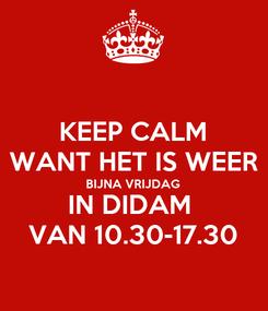 Poster: KEEP CALM WANT HET IS WEER BIJNA VRIJDAG  IN DIDAM  VAN 10.30-17.30