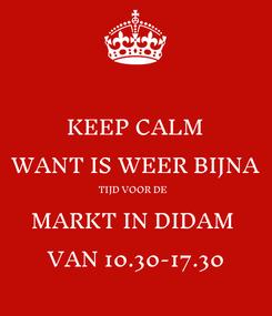 Poster: KEEP CALM WANT IS WEER BIJNA TIJD VOOR DE  MARKT IN DIDAM  VAN 10.30-17.30