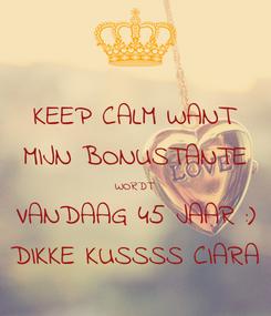Poster: KEEP CALM WANT MIJN BONUSTANTE WORDT VANDAAG 45 JAAR :) DIKKE KUSSSS CIARA