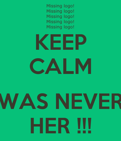 Poster: KEEP CALM  WAS NEVER HER !!!