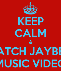 Poster: KEEP CALM & WATCH JAYBE'S  MUSIC VIDEO