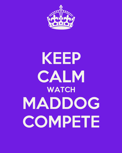 Poster: KEEP CALM WATCH MADDOG COMPETE