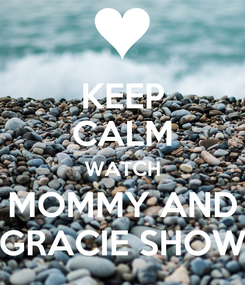 Poster: KEEP CALM WATCH MOMMY AND GRACIE SHOW