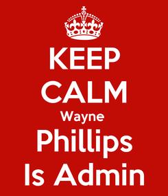 Poster: KEEP CALM Wayne  Phillips Is Admin