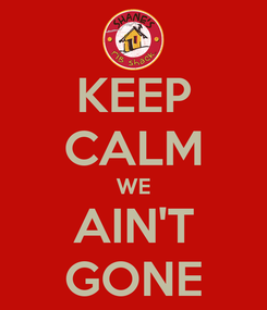 Poster: KEEP CALM WE AIN'T GONE