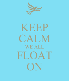 Poster: KEEP CALM WE ALL FLOAT ON