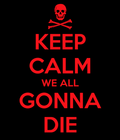 Poster: KEEP CALM WE ALL GONNA DIE