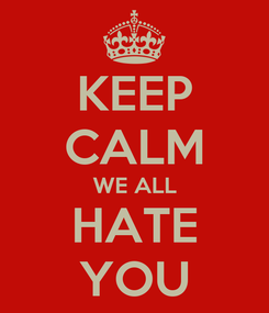 Poster: KEEP CALM WE ALL HATE YOU