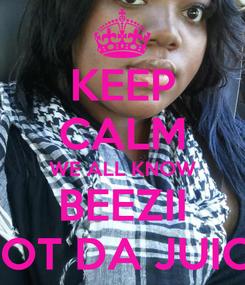 Poster: KEEP CALM WE ALL KNOW BEEZII GOT DA JUICE