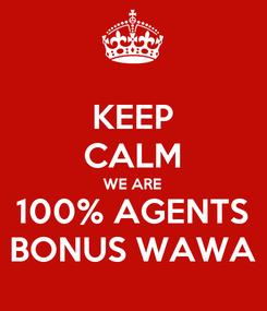 Poster: KEEP CALM WE ARE 100% AGENTS BONUS WAWA