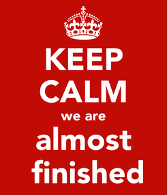 Poster: KEEP CALM we are almost  finished
