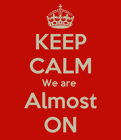 Poster: KEEP CALM We are  Almost ON