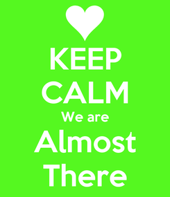 Poster: KEEP CALM We are Almost There