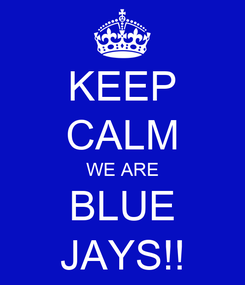 Poster: KEEP CALM WE ARE BLUE JAYS!!