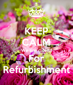 Poster: KEEP CALM We are closed For Refurbishment