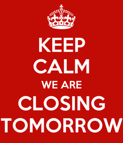 Poster: KEEP CALM WE ARE CLOSING TOMORROW
