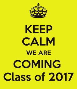 Poster: KEEP CALM WE ARE COMING  Class of 2017