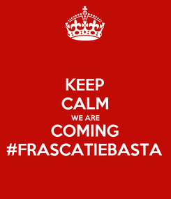 Poster: KEEP CALM WE ARE COMING #FRASCATIEBASTA