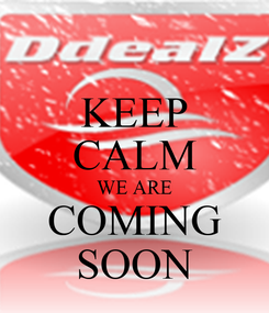 Poster: KEEP CALM WE ARE COMING SOON