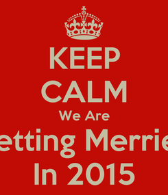 Poster: KEEP CALM We Are Getting Merried In 2015