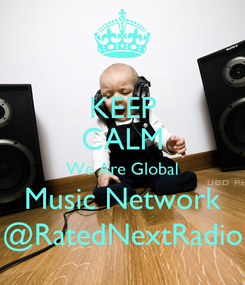 Poster: KEEP CALM We Are Global Music Network @RatedNextRadio