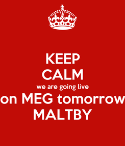 Poster: KEEP CALM we are going live on MEG tomorrow MALTBY