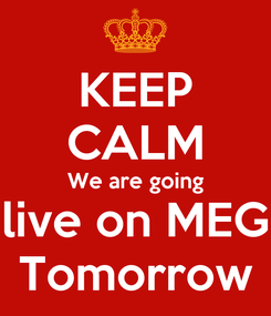 Poster: KEEP CALM We are going live on MEG Tomorrow
