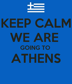 Poster: KEEP CALM WE ARE  GOING TO  ATHENS