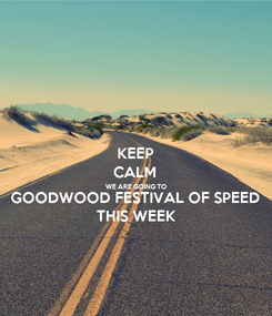 Poster: KEEP CALM WE ARE GOING TO GOODWOOD FESTIVAL OF SPEED THIS WEEK