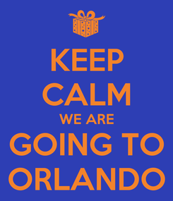 Poster: KEEP CALM WE ARE GOING TO ORLANDO