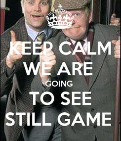 Poster: KEEP CALM WE ARE  GOING  TO SEE STILL GAME