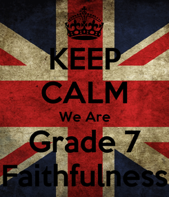 Poster: KEEP CALM We Are Grade 7 Faithfulness
