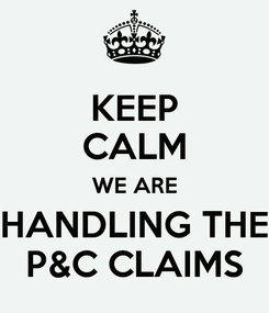 Poster: KEEP CALM WE ARE HANDLING THE P&C CLAIMS