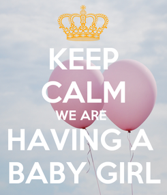 Poster: KEEP CALM WE ARE  HAVING A  BABY GIRL