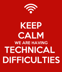 Poster: KEEP CALM WE ARE HAVING TECHNICAL  DIFFICULTIES