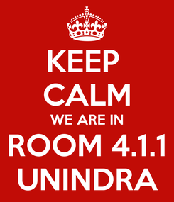 Poster: KEEP  CALM WE ARE IN ROOM 4.1.1 UNINDRA