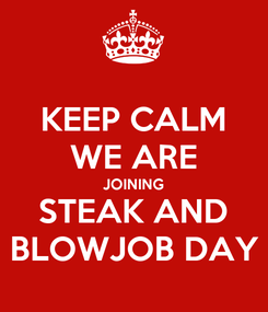 Poster: KEEP CALM WE ARE JOINING STEAK AND BLOWJOB DAY