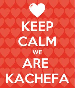 Poster: KEEP CALM WE ARE  KACHEFA