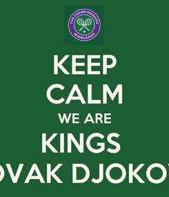 Poster: KEEP CALM WE ARE KINGS   NOVAK DJOKOVIC
