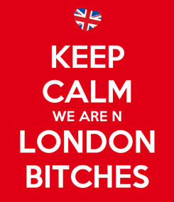 Poster: KEEP CALM WE ARE N LONDON BITCHES
