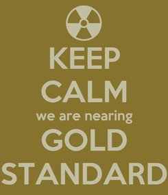 Poster: KEEP CALM we are nearing GOLD STANDARD