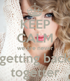 Poster: KEEP CALM we are never getting back togetter