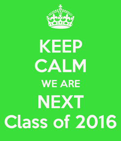 Poster: KEEP CALM WE ARE NEXT Class of 2016