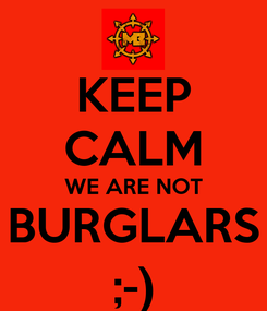 Poster: KEEP CALM WE ARE NOT BURGLARS ;-)